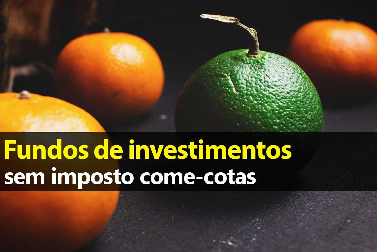 Fundos de investimentos sem imposto come-cotas
