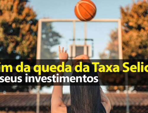 Fim da queda da Selic e seus Investimentos