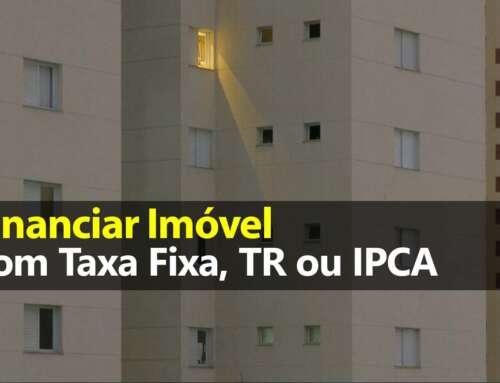 Financiar imóvel com Taxa Fixa, TR ou IPCA