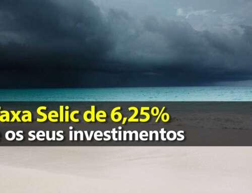 Taxa Selic de 6,25% e seus investimentos